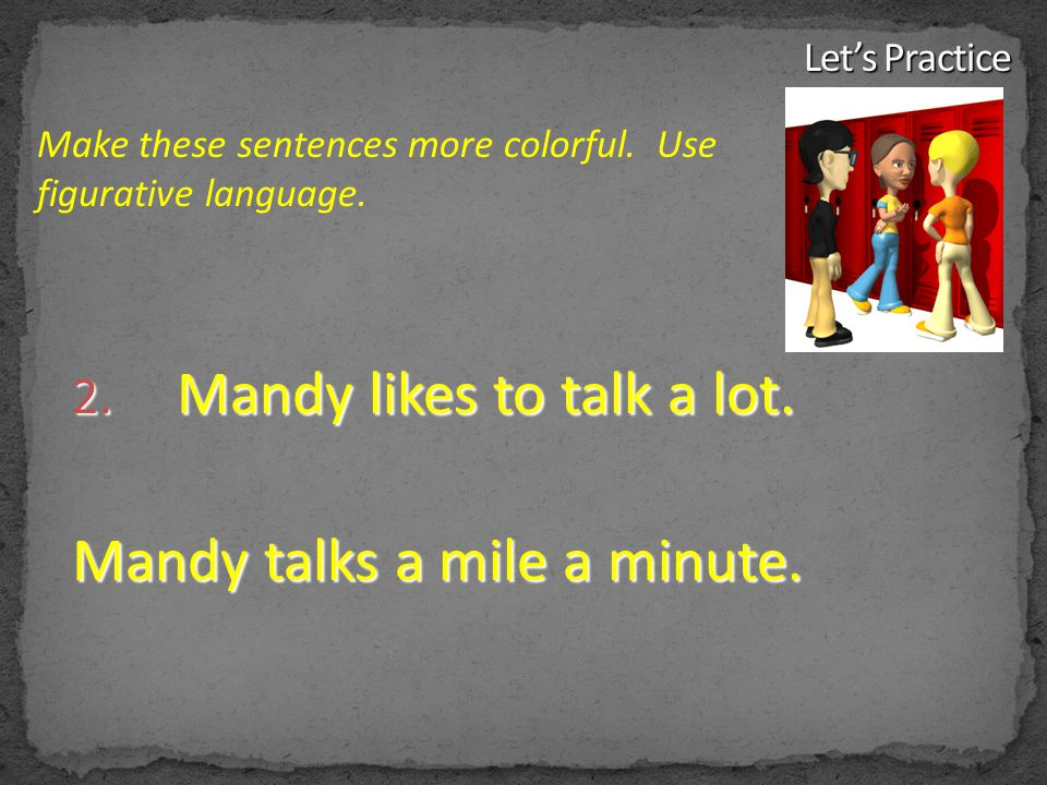 2. Mandy likes to talk a lot. Mandy talks a mile a minute. Make these sentences more colorful. Use figurative language.