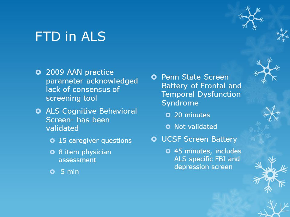 FTD in ALS  2009 AAN practice parameter acknowledged lack of consensus of screening tool  ALS Cognitive Behavioral Screen- has been validated  15 c