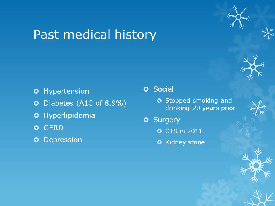 Past medical history  Hypertension  Diabetes (A1C of 8.9%)  Hyperlipidemia  GERD  Depression  Social  Stopped smoking and drinking 20 years pri