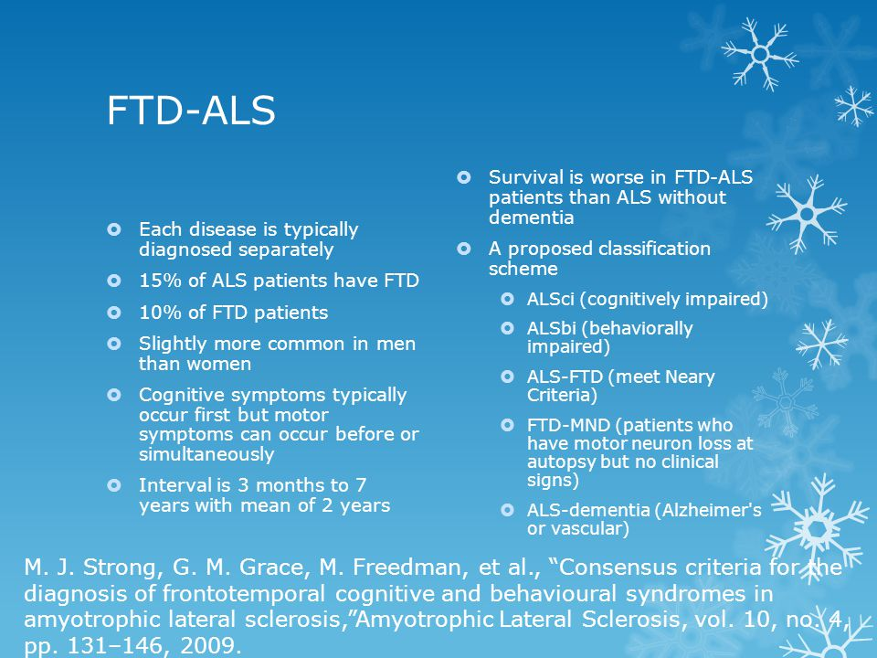 FTD-ALS  Each disease is typically diagnosed separately  15% of ALS patients have FTD  10% of FTD patients  Slightly more common in men than women