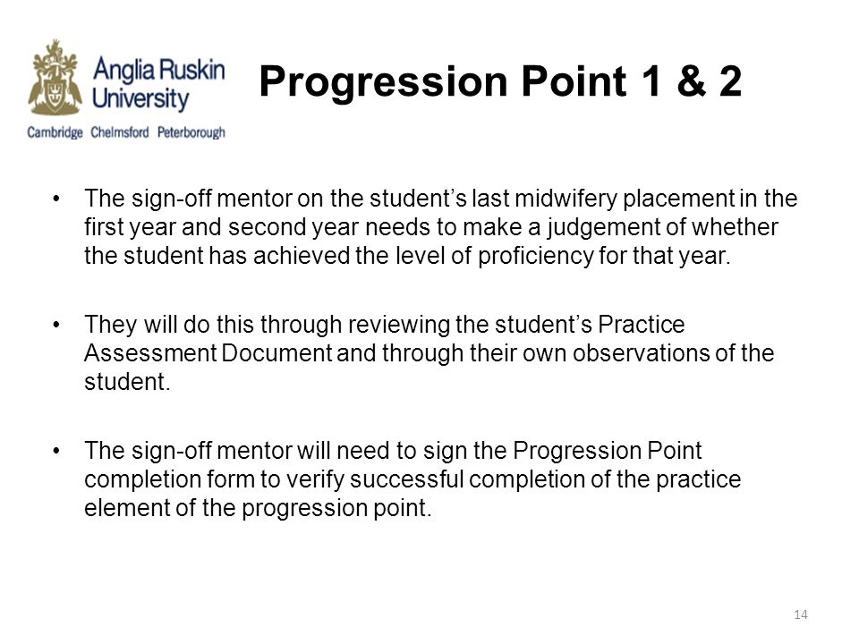 Progression Point 1 & 2 The sign-off mentor on the student's last midwifery placement in the first year and second year needs to make a judgement of w