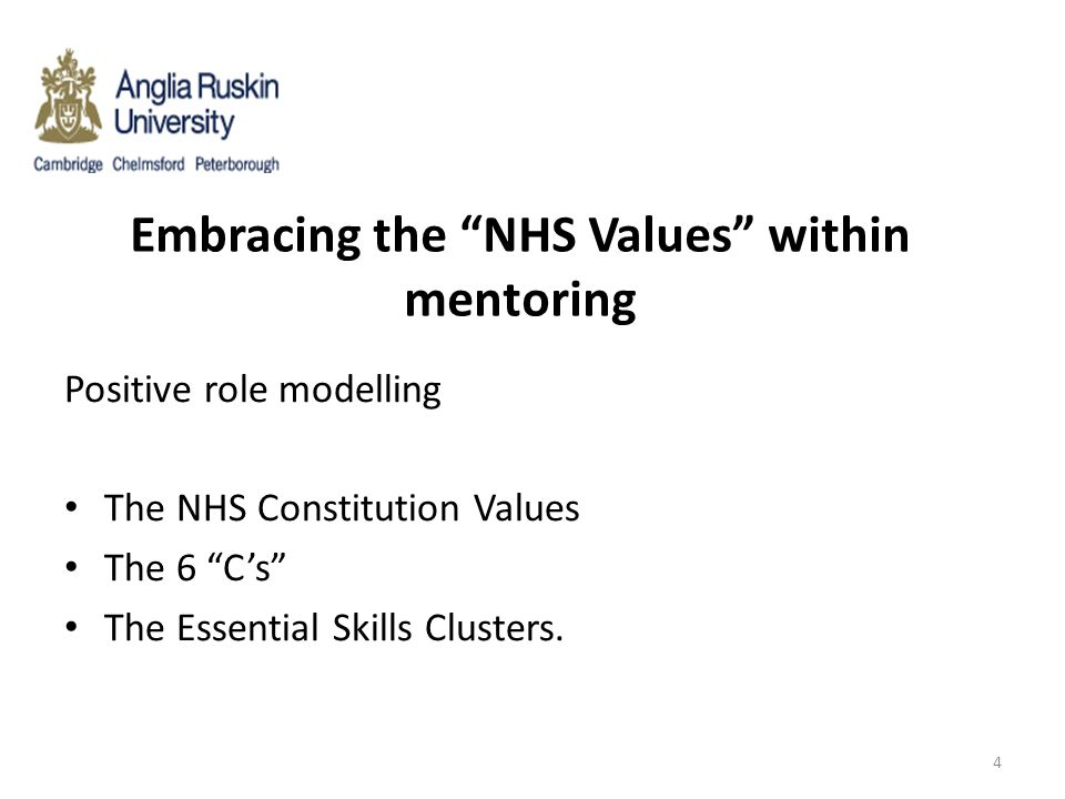 """Embracing the """"NHS Values"""" within mentoring Positive role modelling The NHS Constitution Values The 6 """"C's"""" The Essential Skills Clusters. 4"""