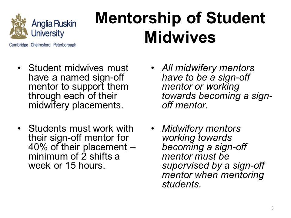 Mentorship of Student Midwives Student midwives must have a named sign-off mentor to support them through each of their midwifery placements. Students