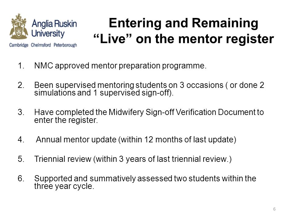 """Entering and Remaining """"Live"""" on the mentor register 1.NMC approved mentor preparation programme. 2.Been supervised mentoring students on 3 occasions"""