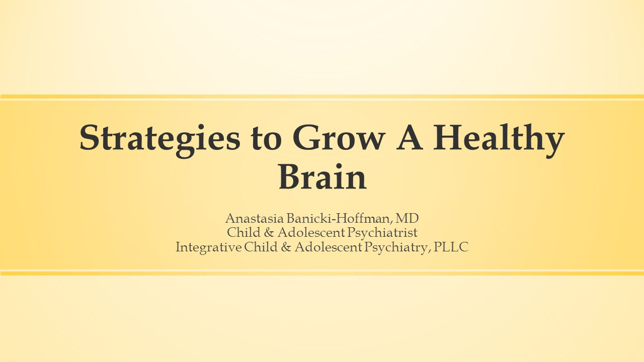Strategies to Grow A Healthy Brain Anastasia Banicki-Hoffman, MD Child & Adolescent Psychiatrist Integrative Child & Adolescent Psychiatry, PLLC