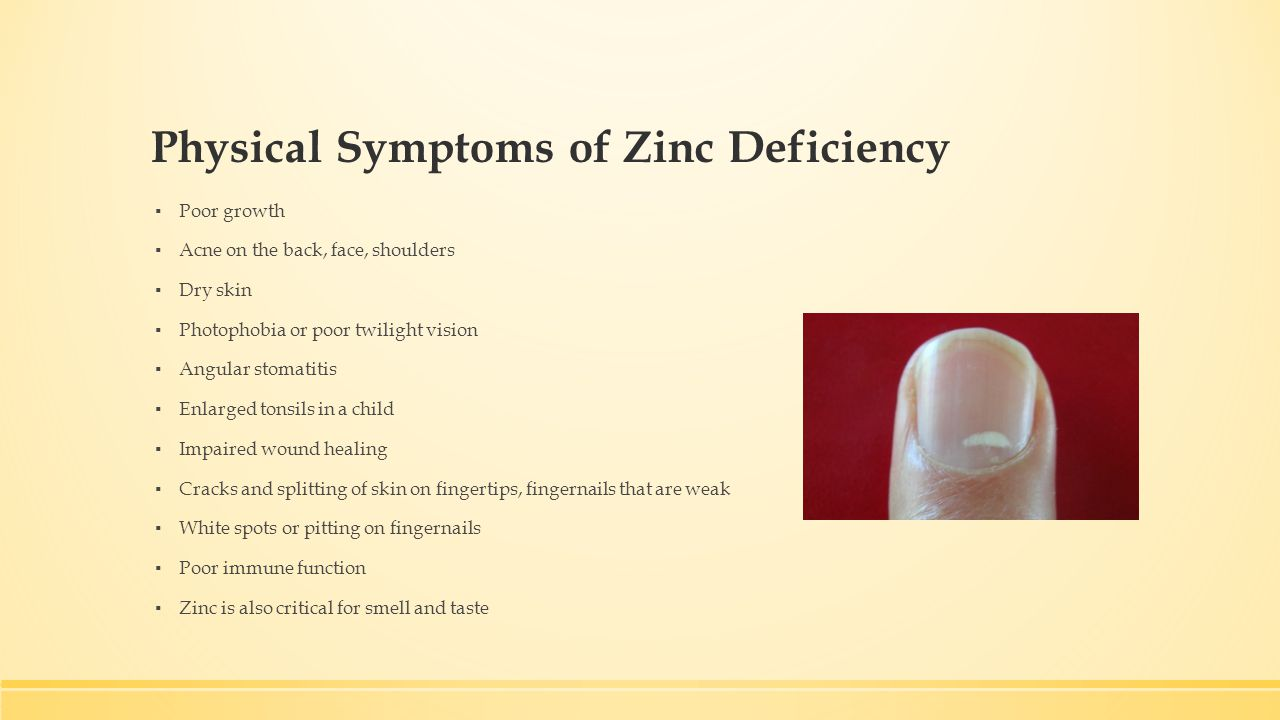 Physical Symptoms of Zinc Deficiency ▪ Poor growth ▪ Acne on the back, face, shoulders ▪ Dry skin ▪ Photophobia or poor twilight vision ▪ Angular stomatitis ▪ Enlarged tonsils in a child ▪ Impaired wound healing ▪ Cracks and splitting of skin on fingertips, fingernails that are weak ▪ White spots or pitting on fingernails ▪ Poor immune function ▪ Zinc is also critical for smell and taste