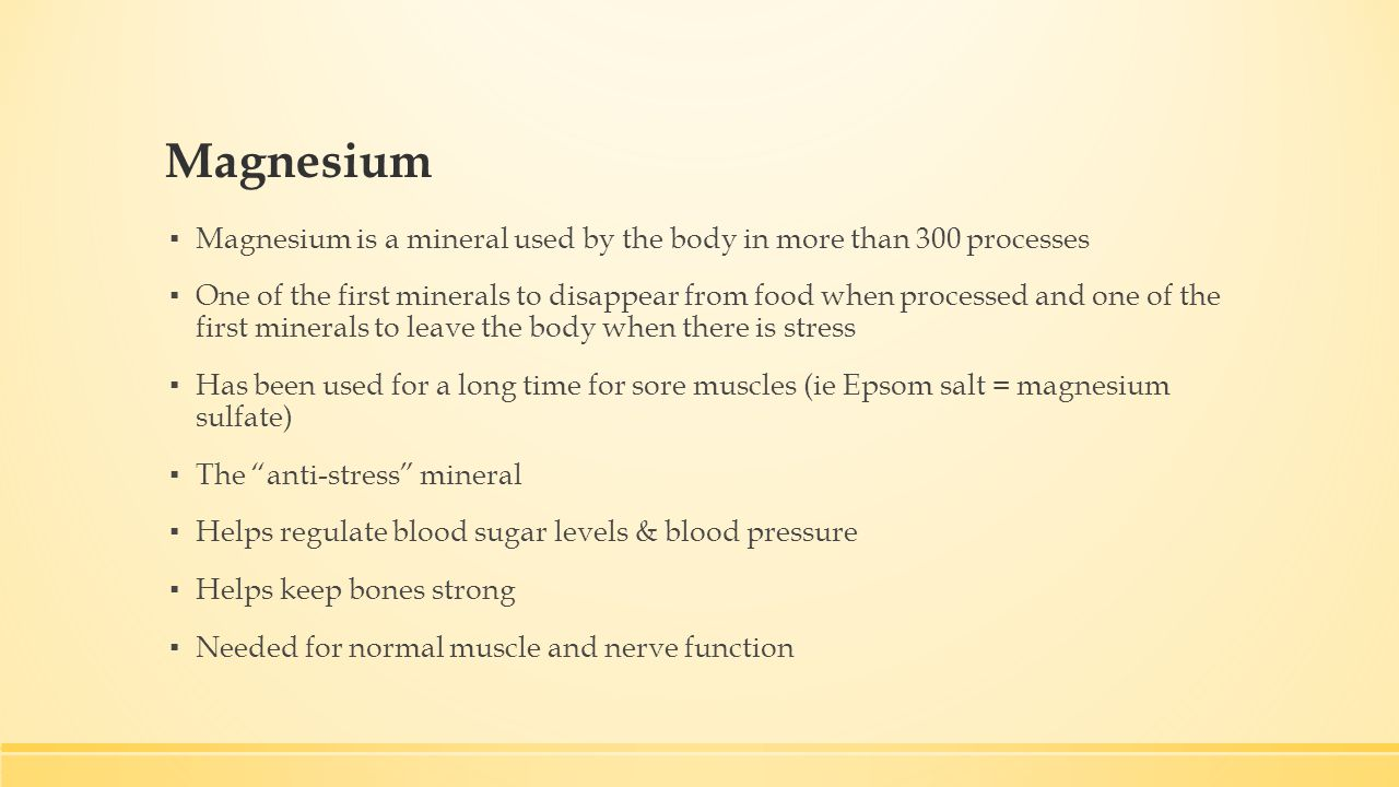 Magnesium ▪ Magnesium is a mineral used by the body in more than 300 processes ▪ One of the first minerals to disappear from food when processed and one of the first minerals to leave the body when there is stress ▪ Has been used for a long time for sore muscles (ie Epsom salt = magnesium sulfate) ▪ The anti-stress mineral ▪ Helps regulate blood sugar levels & blood pressure ▪ Helps keep bones strong ▪ Needed for normal muscle and nerve function