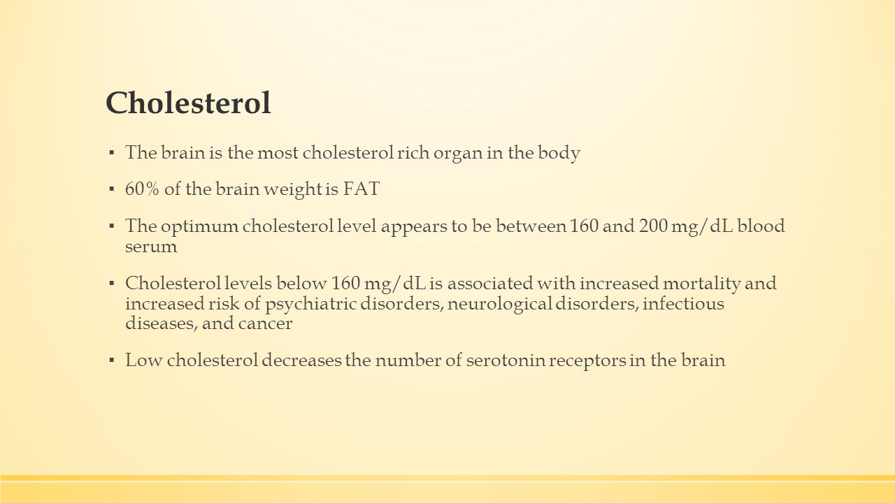 Cholesterol ▪ The brain is the most cholesterol rich organ in the body ▪ 60% of the brain weight is FAT ▪ The optimum cholesterol level appears to be between 160 and 200 mg/dL blood serum ▪ Cholesterol levels below 160 mg/dL is associated with increased mortality and increased risk of psychiatric disorders, neurological disorders, infectious diseases, and cancer ▪ Low cholesterol decreases the number of serotonin receptors in the brain