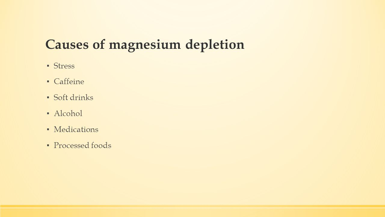 Causes of magnesium depletion ▪ Stress ▪ Caffeine ▪ Soft drinks ▪ Alcohol ▪ Medications ▪ Processed foods