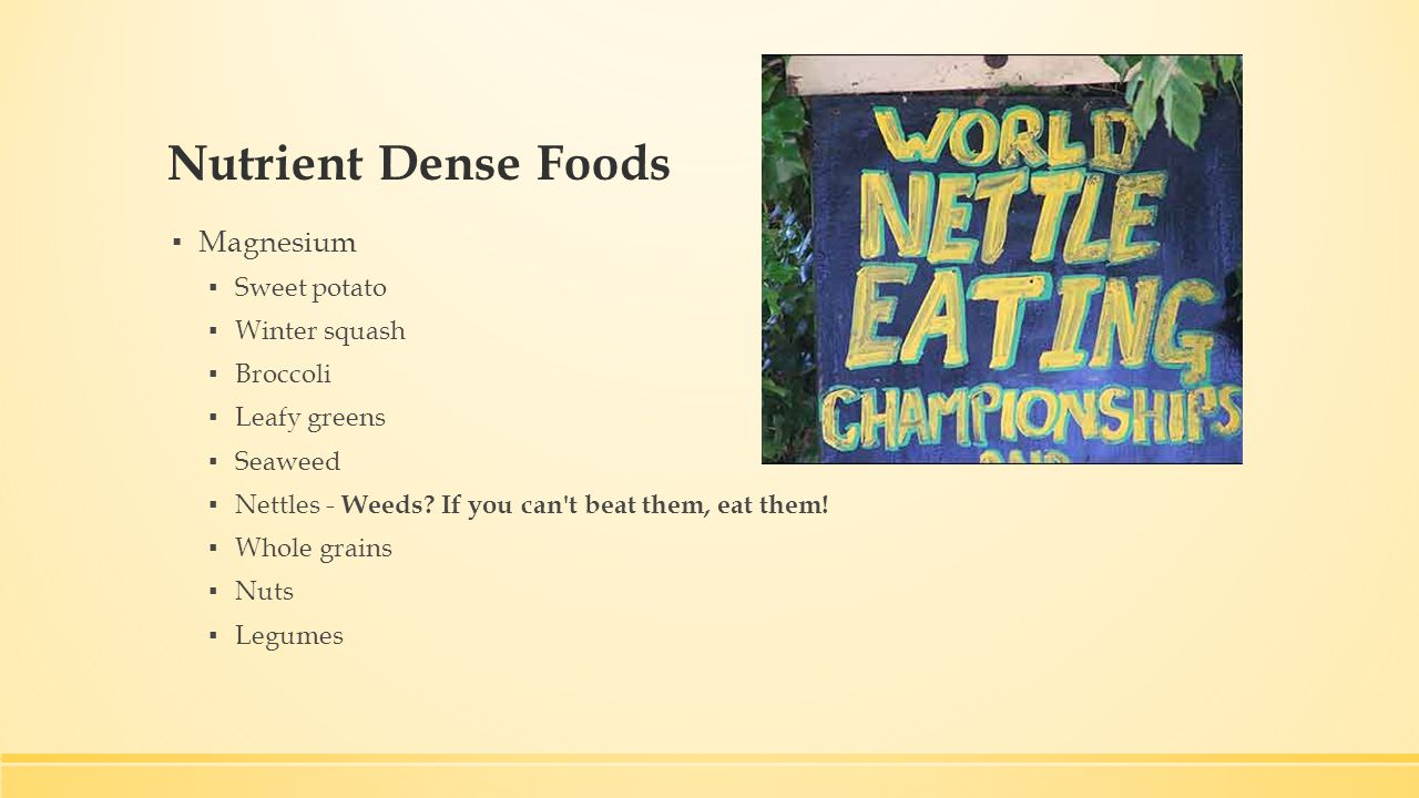 Nutrient Dense Foods ▪ Magnesium ▪ Sweet potato ▪ Winter squash ▪ Broccoli ▪ Leafy greens ▪ Seaweed ▪ Nettles - Weeds.