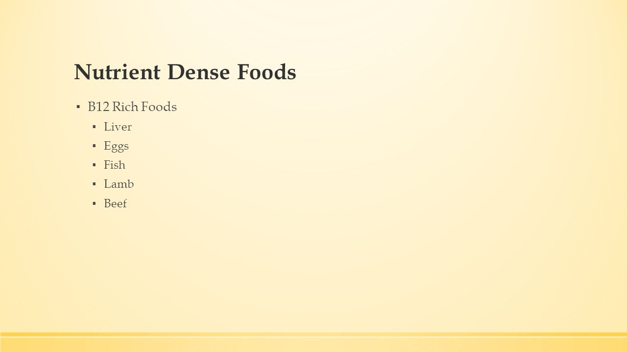 Nutrient Dense Foods ▪ B12 Rich Foods ▪ Liver ▪ Eggs ▪ Fish ▪ Lamb ▪ Beef
