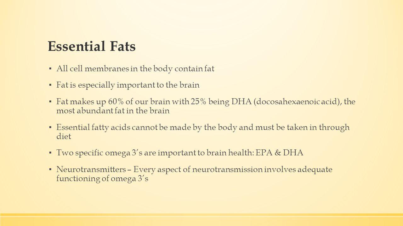 Essential Fats ▪ All cell membranes in the body contain fat ▪ Fat is especially important to the brain ▪ Fat makes up 60% of our brain with 25% being DHA (docosahexaenoic acid), the most abundant fat in the brain ▪ Essential fatty acids cannot be made by the body and must be taken in through diet ▪ Two specific omega 3's are important to brain health: EPA & DHA ▪ Neurotransmitters – Every aspect of neurotransmission involves adequate functioning of omega 3's