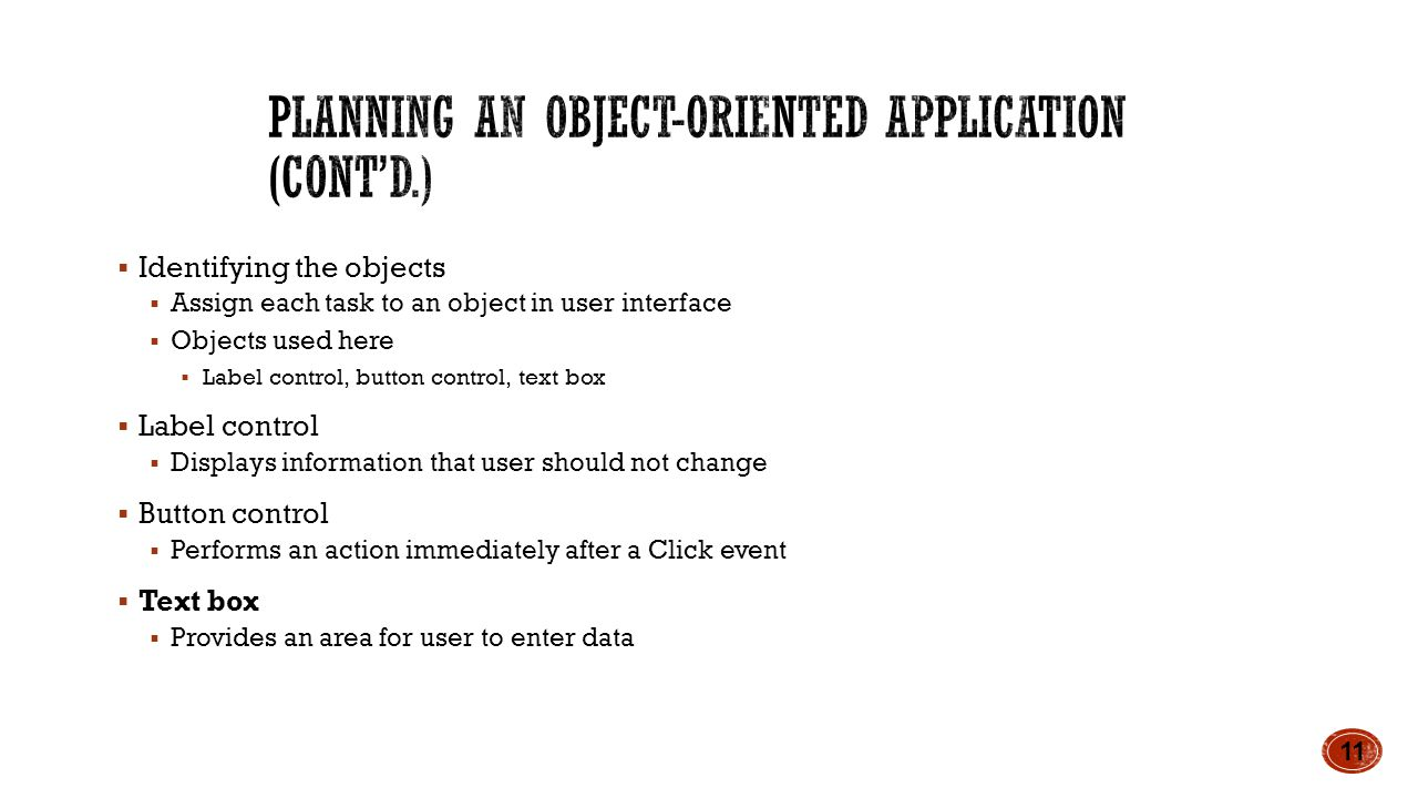  Identifying the objects  Assign each task to an object in user interface  Objects used here  Label control, button control, text box  Label control  Displays information that user should not change  Button control  Performs an action immediately after a Click event  Text box  Provides an area for user to enter data 11