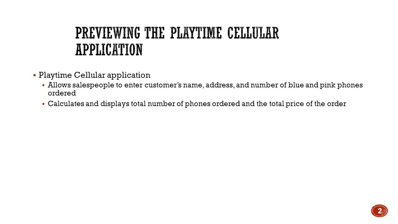  Playtime Cellular application  Allows salespeople to enter customer's name, address, and number of blue and pink phones ordered  Calculates and displays total number of phones ordered and the total price of the order 2