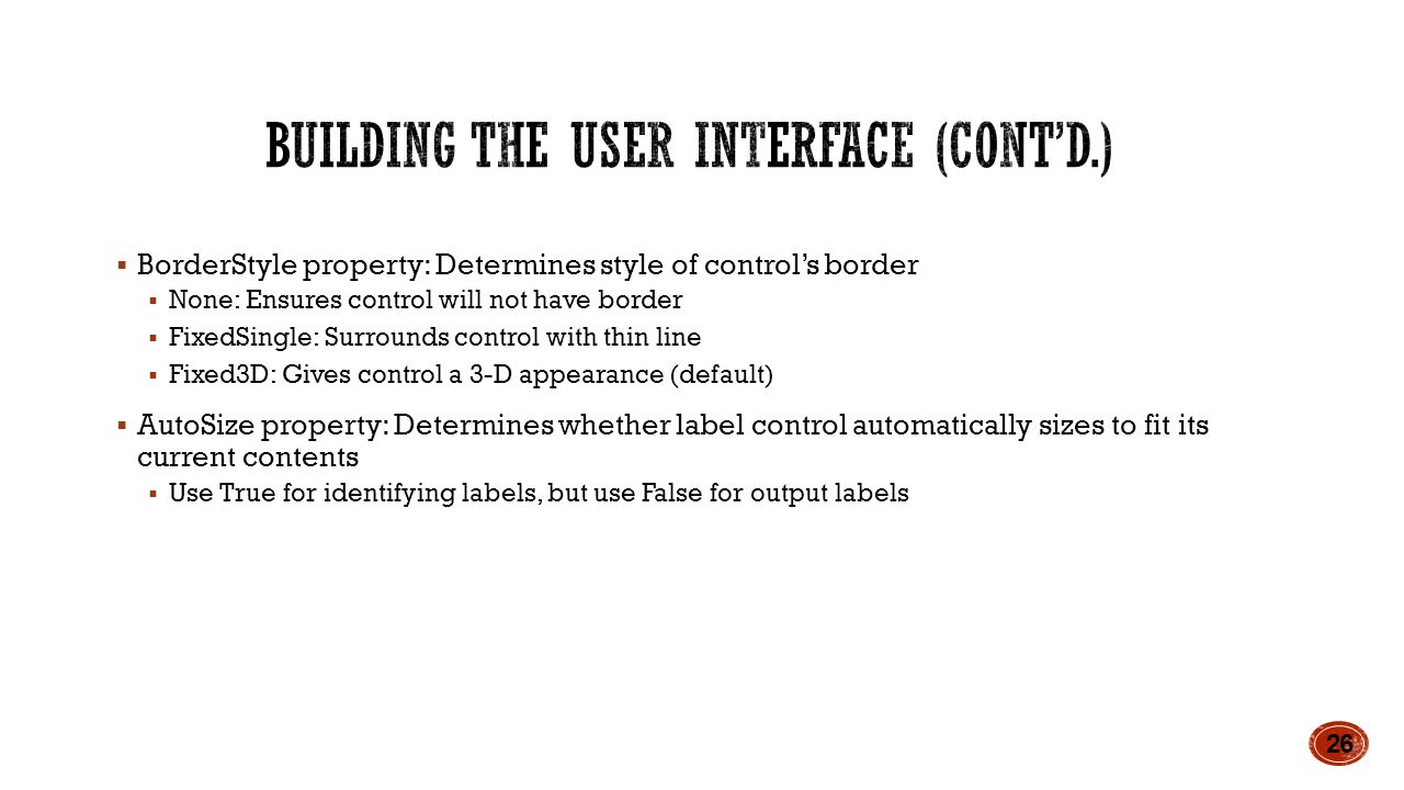  BorderStyle property: Determines style of control's border  None: Ensures control will not have border  FixedSingle: Surrounds control with thin line  Fixed3D: Gives control a 3-D appearance (default)  AutoSize property: Determines whether label control automatically sizes to fit its current contents  Use True for identifying labels, but use False for output labels 26