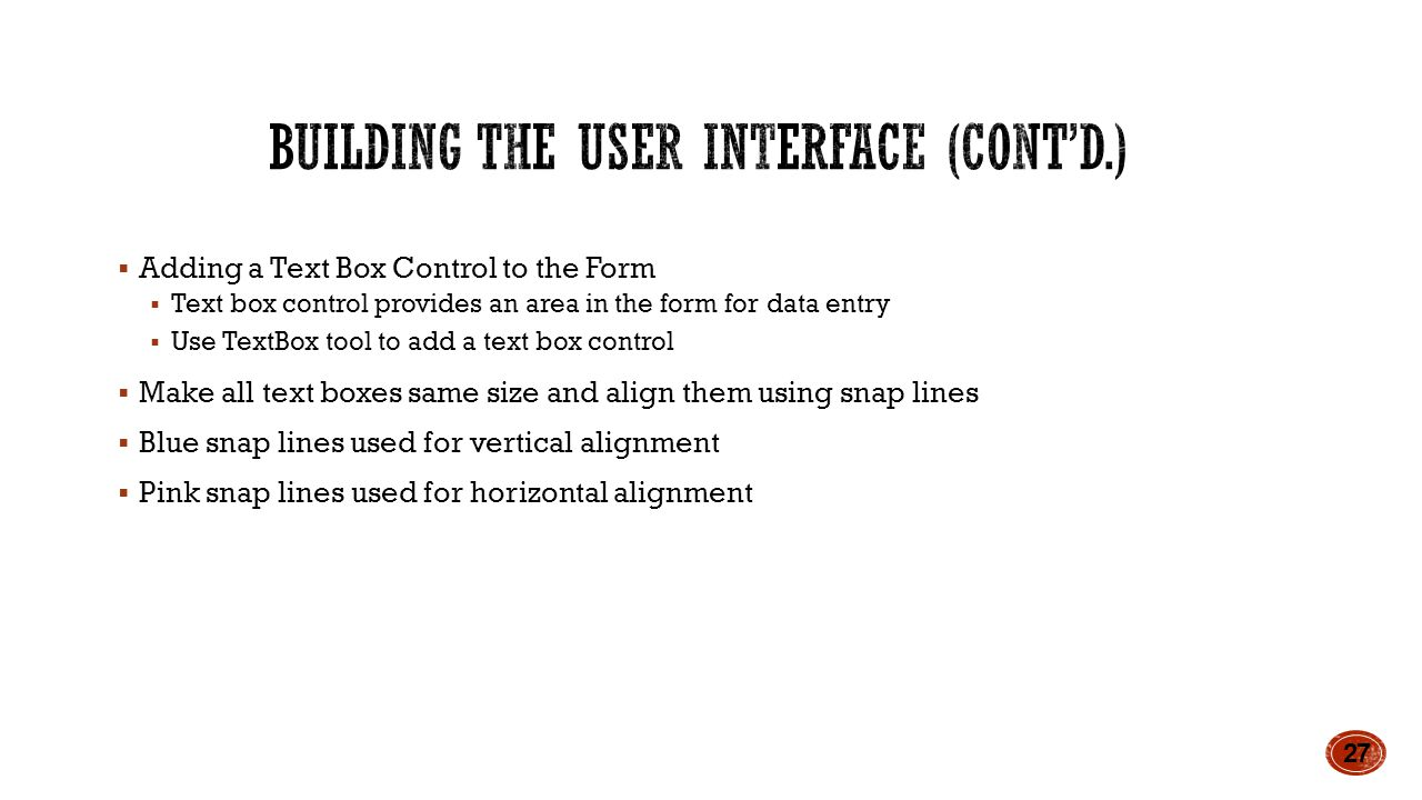 Adding a Text Box Control to the Form  Text box control provides an area in the form for data entry  Use TextBox tool to add a text box control  Make all text boxes same size and align them using snap lines  Blue snap lines used for vertical alignment  Pink snap lines used for horizontal alignment 27