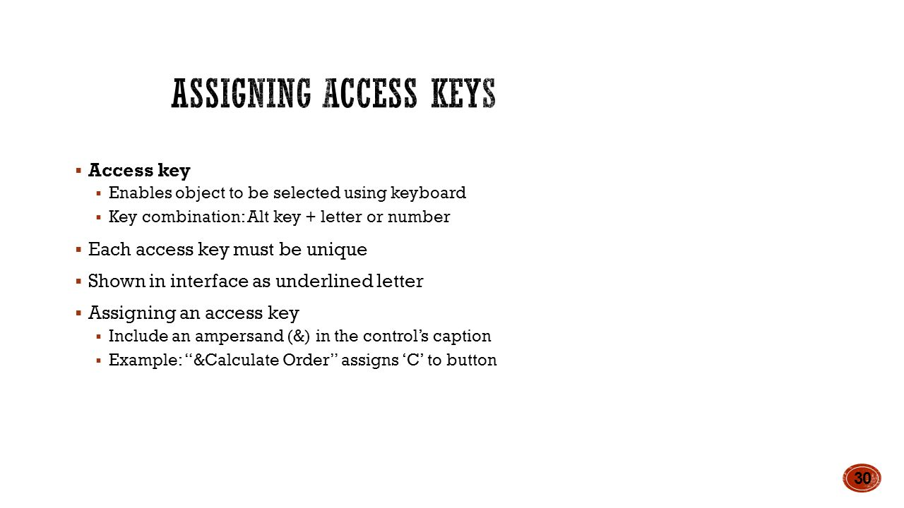  Access key  Enables object to be selected using keyboard  Key combination: Alt key + letter or number  Each access key must be unique  Shown in interface as underlined letter  Assigning an access key  Include an ampersand (&) in the control's caption  Example: &Calculate Order assigns 'C' to button 30