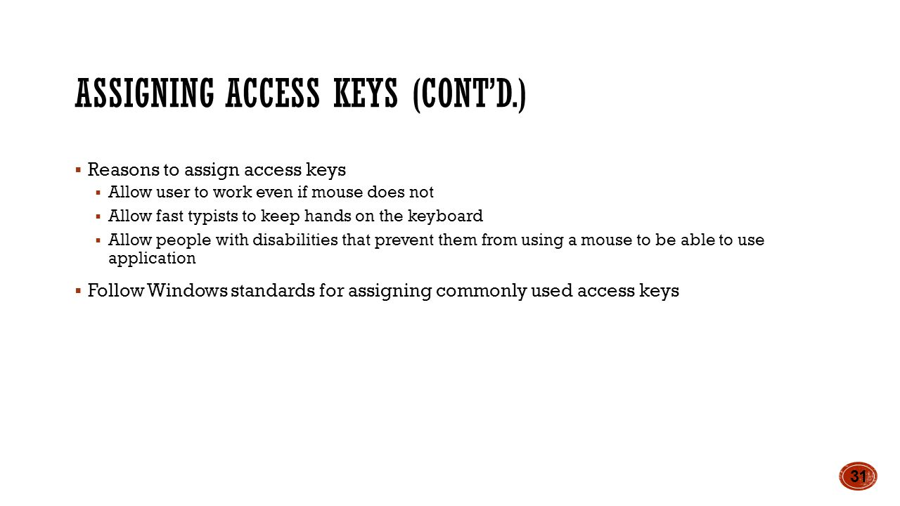 ASSIGNING ACCESS KEYS (CONT'D.)  Reasons to assign access keys  Allow user to work even if mouse does not  Allow fast typists to keep hands on the keyboard  Allow people with disabilities that prevent them from using a mouse to be able to use application  Follow Windows standards for assigning commonly used access keys 31