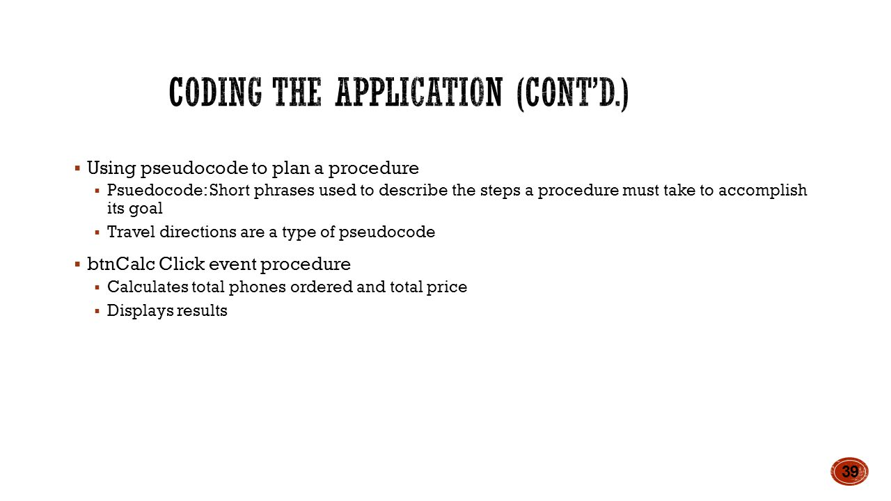  Using pseudocode to plan a procedure  Psuedocode: Short phrases used to describe the steps a procedure must take to accomplish its goal  Travel directions are a type of pseudocode  btnCalc Click event procedure  Calculates total phones ordered and total price  Displays results 39