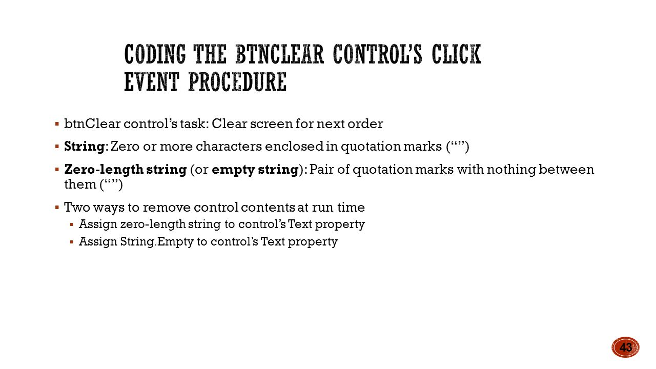 btnClear control's task: Clear screen for next order  String: Zero or more characters enclosed in quotation marks ( )  Zero-length string (or empty string): Pair of quotation marks with nothing between them ( )  Two ways to remove control contents at run time  Assign zero-length string to control's Text property  Assign String.Empty to control's Text property 43