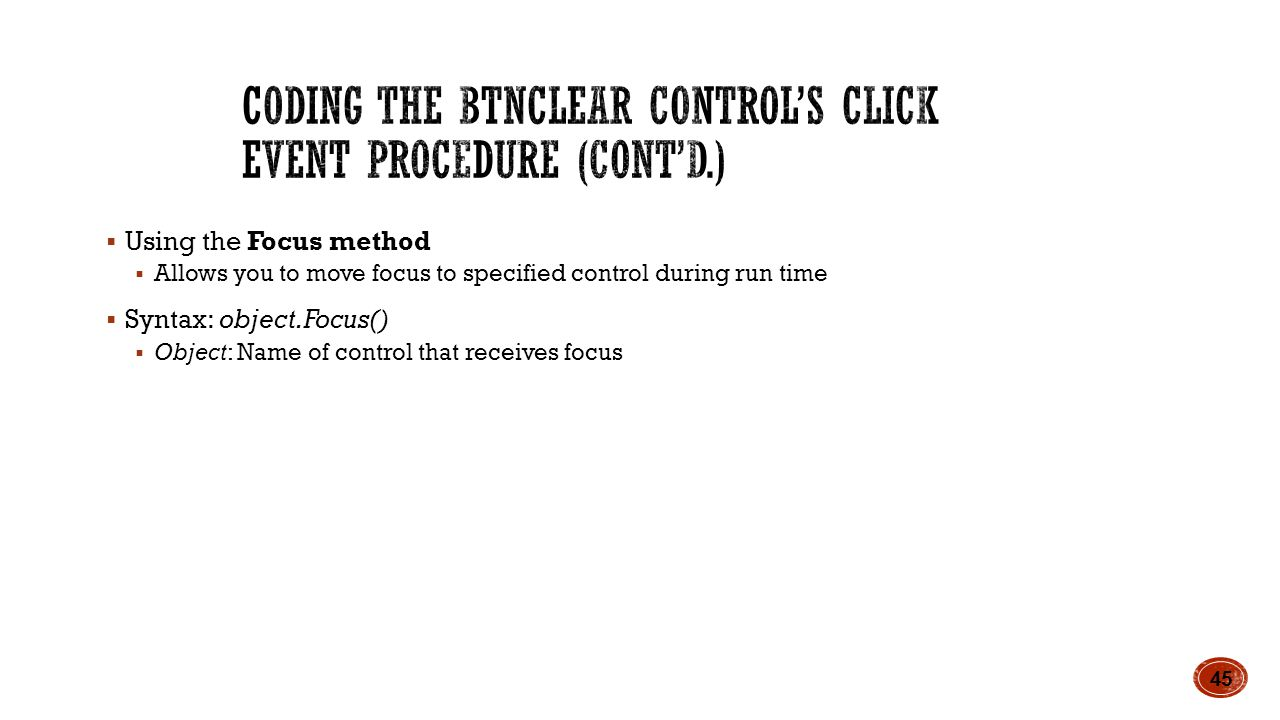 Using the Focus method  Allows you to move focus to specified control during run time  Syntax: object.Focus()  Object: Name of control that receives focus 45