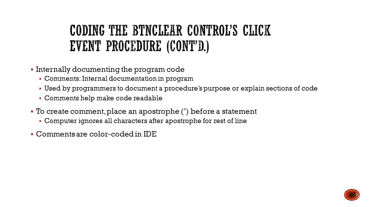  Internally documenting the program code  Comments: Internal documentation in program  Used by programmers to document a procedure's purpose or explain sections of code  Comments help make code readable  To create comment, place an apostrophe (') before a statement  Computer ignores all characters after apostrophe for rest of line  Comments are color-coded in IDE 46