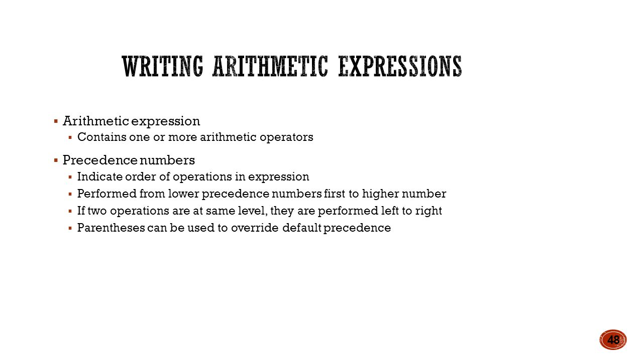  Arithmetic expression  Contains one or more arithmetic operators  Precedence numbers  Indicate order of operations in expression  Performed from lower precedence numbers first to higher number  If two operations are at same level, they are performed left to right  Parentheses can be used to override default precedence 48