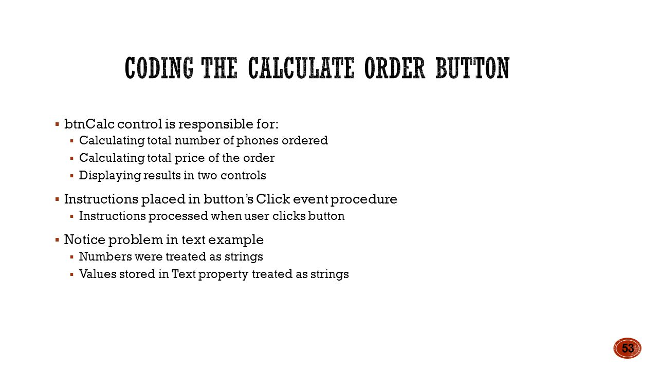  btnCalc control is responsible for:  Calculating total number of phones ordered  Calculating total price of the order  Displaying results in two controls  Instructions placed in button's Click event procedure  Instructions processed when user clicks button  Notice problem in text example  Numbers were treated as strings  Values stored in Text property treated as strings 53