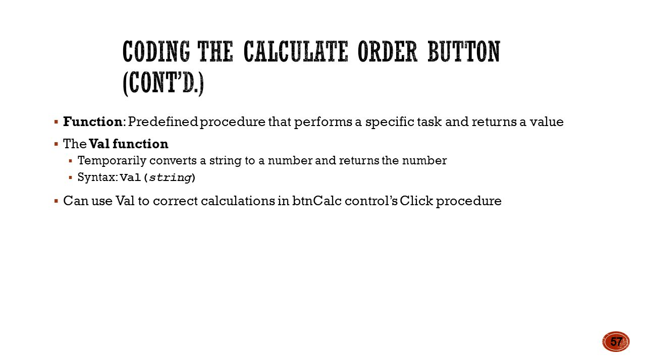  Function: Predefined procedure that performs a specific task and returns a value  The Val function  Temporarily converts a string to a number and returns the number  Syntax: Val(string)  Can use Val to correct calculations in btnCalc control's Click procedure 57