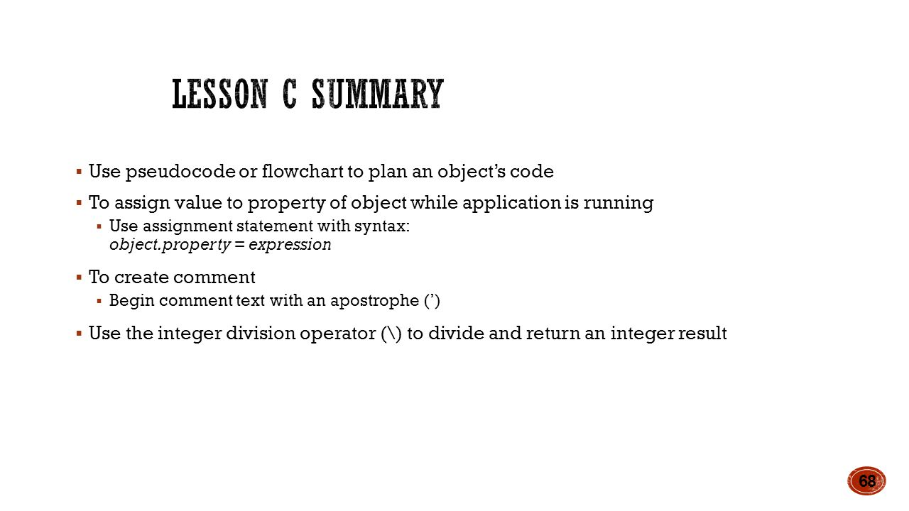  Use pseudocode or flowchart to plan an object's code  To assign value to property of object while application is running  Use assignment statement with syntax: object.property = expression  To create comment  Begin comment text with an apostrophe (')  Use the integer division operator (\) to divide and return an integer result 68