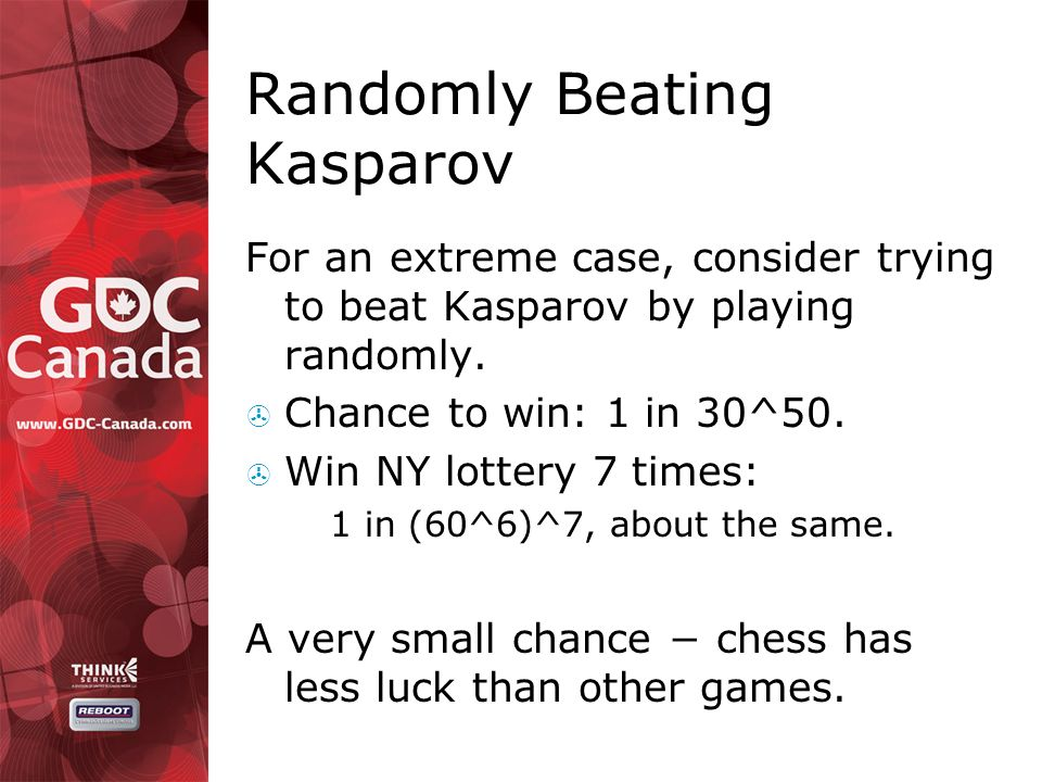 Randomly Beating Kasparov For an extreme case, consider trying to beat Kasparov by playing randomly.