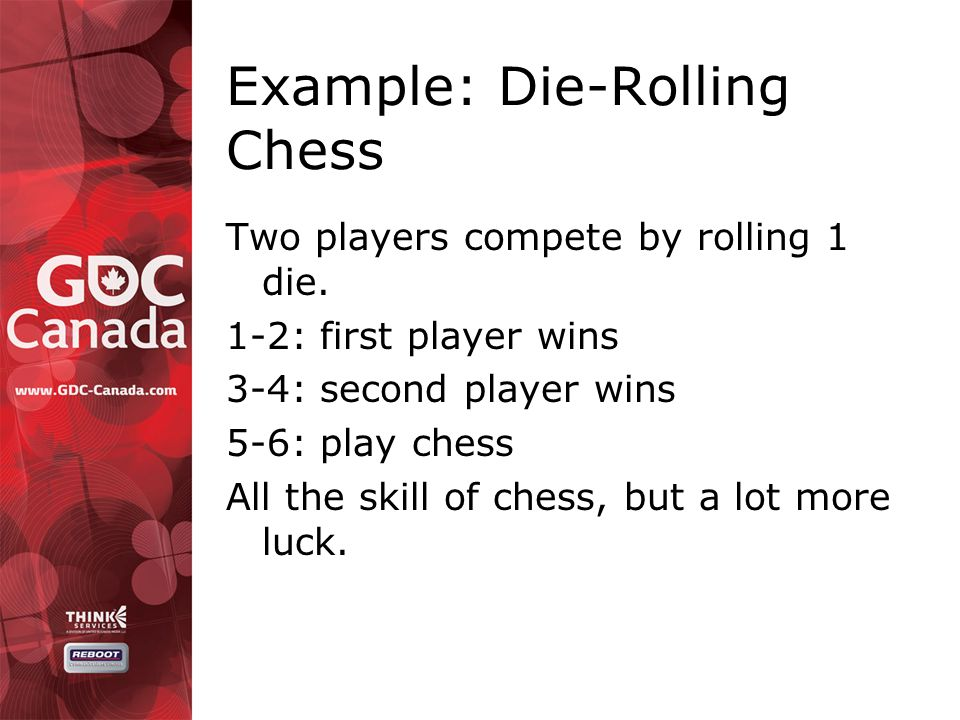 Example: Die-Rolling Chess Two players compete by rolling 1 die.