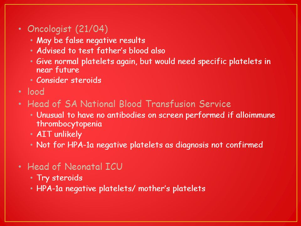 Oncologist (21/04) May be false negative results Advised to test father's blood also Give normal platelets again, but would need specific platelets in