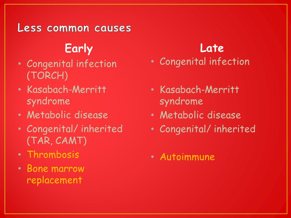 Early Congenital infection (TORCH) Kasabach-Merritt syndrome Metabolic disease Congenital/ inherited (TAR, CAMT) Thrombosis Bone marrow replacement La