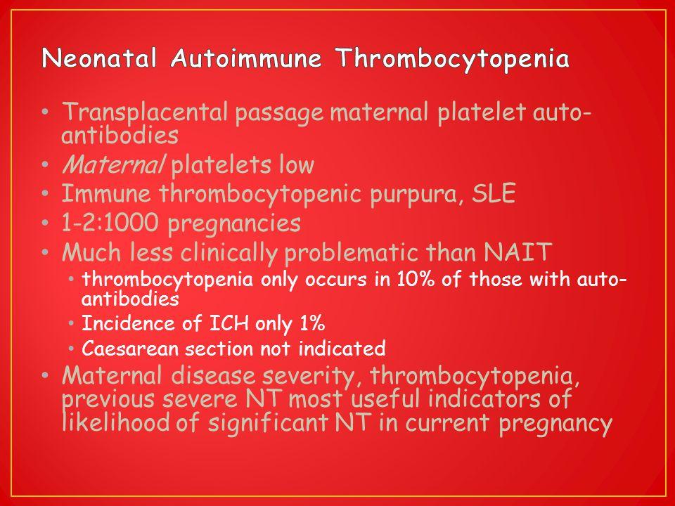 Transplacental passage maternal platelet auto- antibodies Maternal platelets low Immune thrombocytopenic purpura, SLE 1-2:1000 pregnancies Much less c