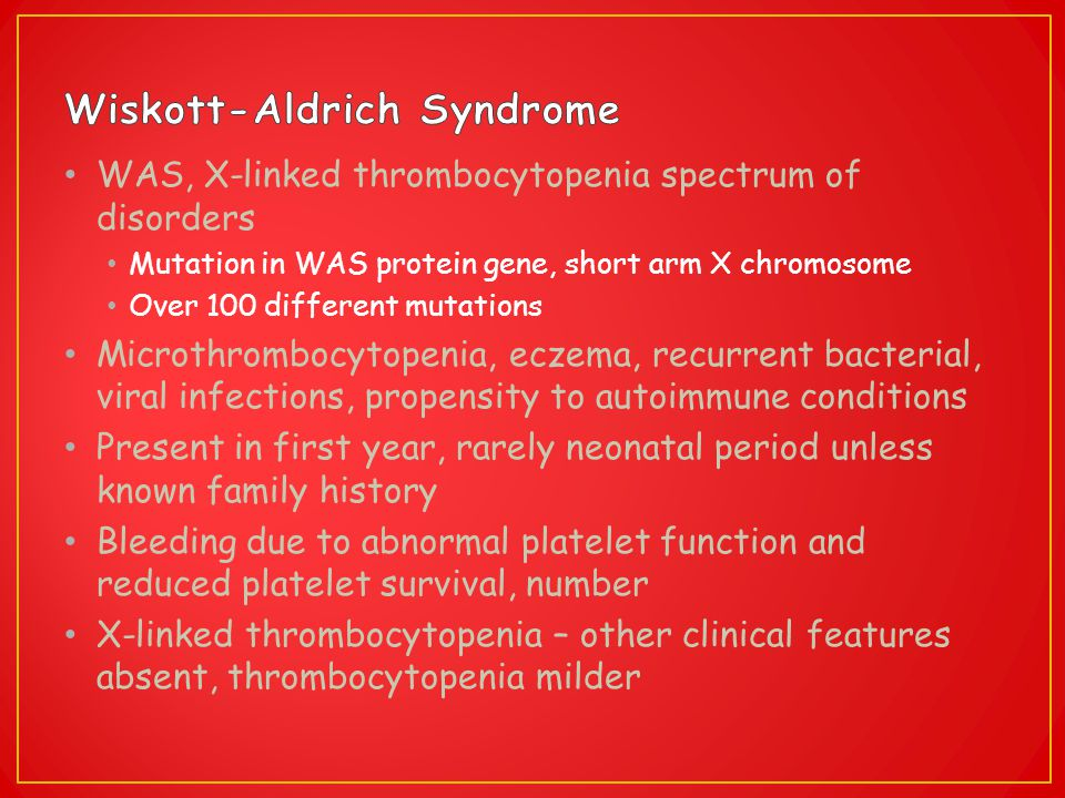 WAS, X-linked thrombocytopenia spectrum of disorders Mutation in WAS protein gene, short arm X chromosome Over 100 different mutations Microthrombocyt