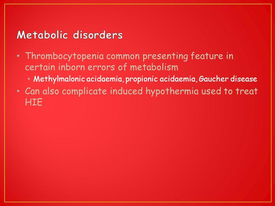 Thrombocytopenia common presenting feature in certain inborn errors of metabolism Methylmalonic acidaemia, propionic acidaemia, Gaucher disease Can al