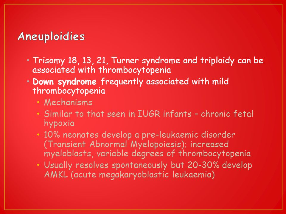 Trisomy 18, 13, 21, Turner syndrome and triploidy can be associated with thrombocytopenia Down syndrome frequently associated with mild thrombocytopen