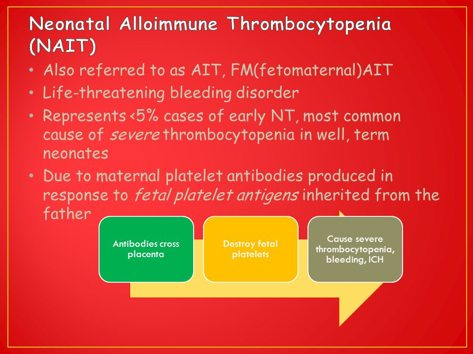 Also referred to as AIT, FM(fetomaternal)AIT Life-threatening bleeding disorder Represents <5% cases of early NT, most common cause of severe thromboc