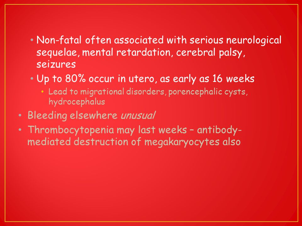 Non-fatal often associated with serious neurological sequelae, mental retardation, cerebral palsy, seizures Up to 80% occur in utero, as early as 16 w