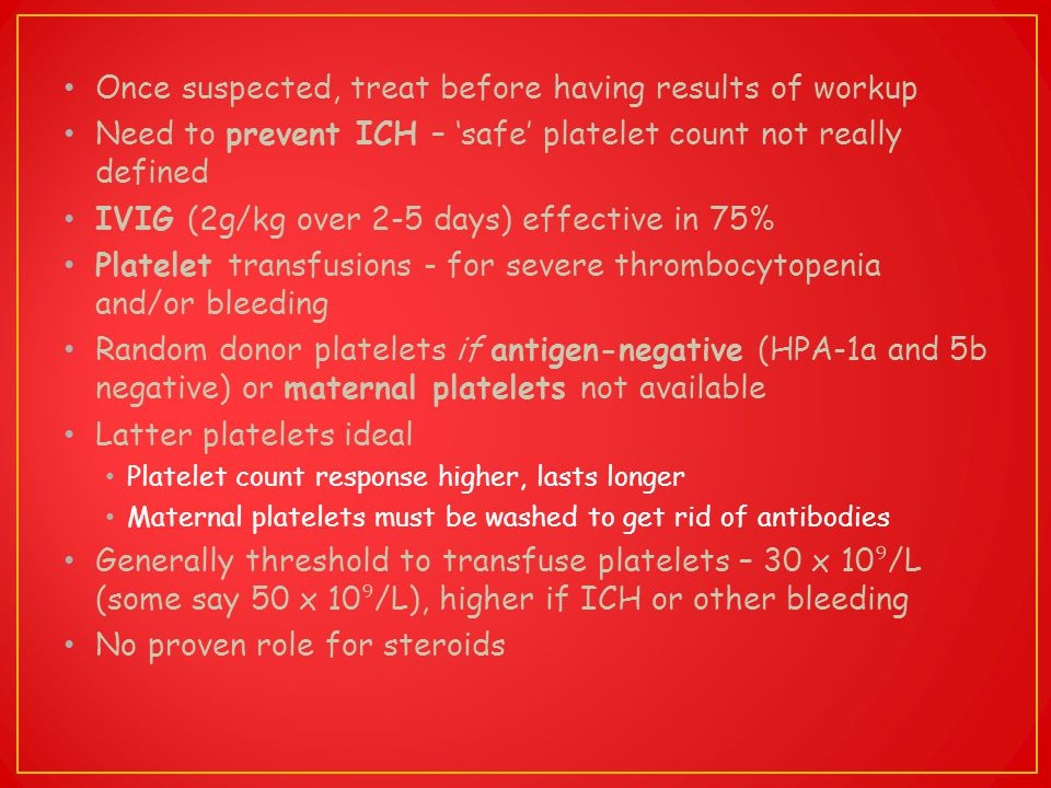 Once suspected, treat before having results of workup Need to prevent ICH – 'safe' platelet count not really defined IVIG (2g/kg over 2-5 days) effect