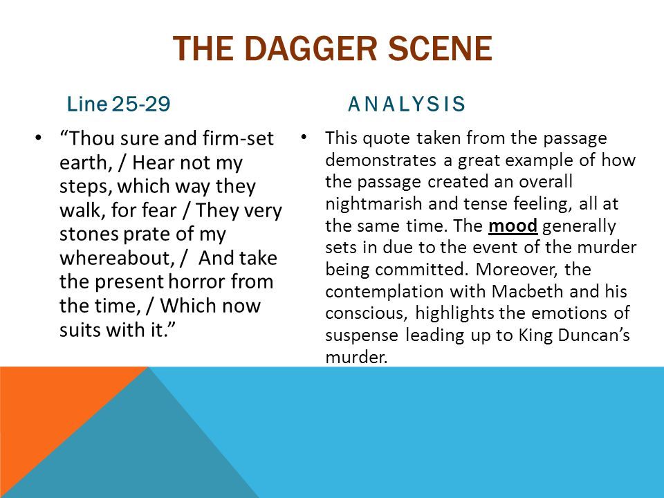 THE DAGGER SCENE Line 25-29 Thou sure and firm-set earth, / Hear not my steps, which way they walk, for fear / They very stones prate of my whereabout, / And take the present horror from the time, / Which now suits with it. ANALYSIS This quote taken from the passage demonstrates a great example of how the passage created an overall nightmarish and tense feeling, all at the same time.