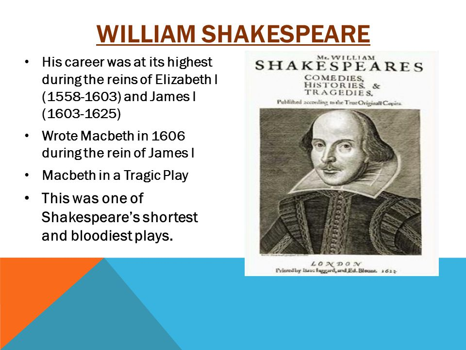 His career was at its highest during the reins of Elizabeth I (1558-1603) and James I (1603-1625) Wrote Macbeth in 1606 during the rein of James I Macbeth in a Tragic Play This was one of Shakespeare's shortest and bloodiest plays.