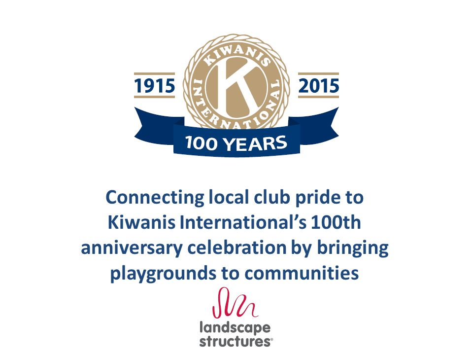 Connecting local club pride to Kiwanis International's 100th anniversary celebration by bringing playgrounds to communities