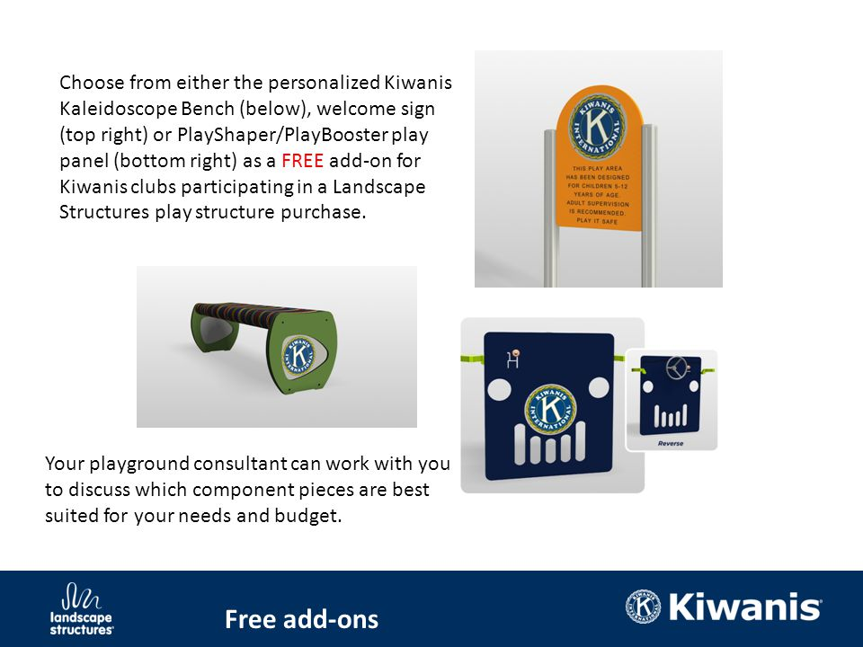 Free add-ons Choose from either the personalized Kiwanis Kaleidoscope Bench (below), welcome sign (top right) or PlayShaper/PlayBooster play panel (bottom right) as a FREE add-on for Kiwanis clubs participating in a Landscape Structures play structure purchase.