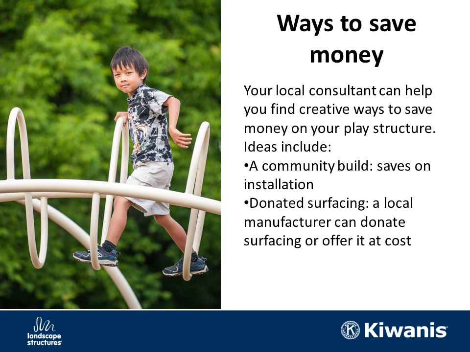 Ways to save money Your local consultant can help you find creative ways to save money on your play structure.
