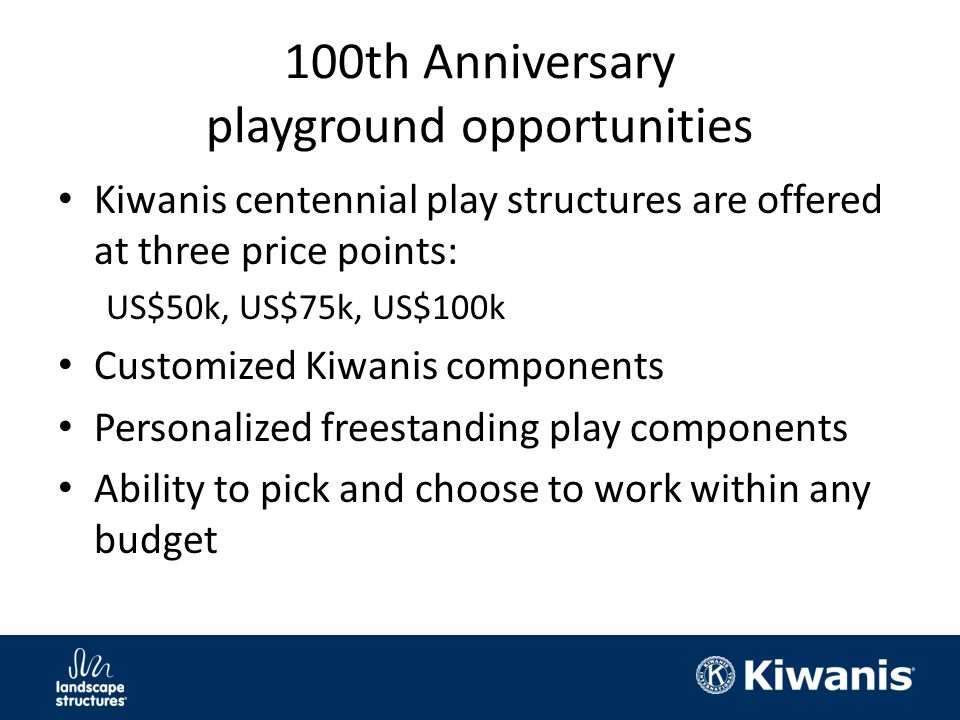 100th Anniversary playground opportunities Kiwanis centennial play structures are offered at three price points: US$50k, US$75k, US$100k Customized Kiwanis components Personalized freestanding play components Ability to pick and choose to work within any budget