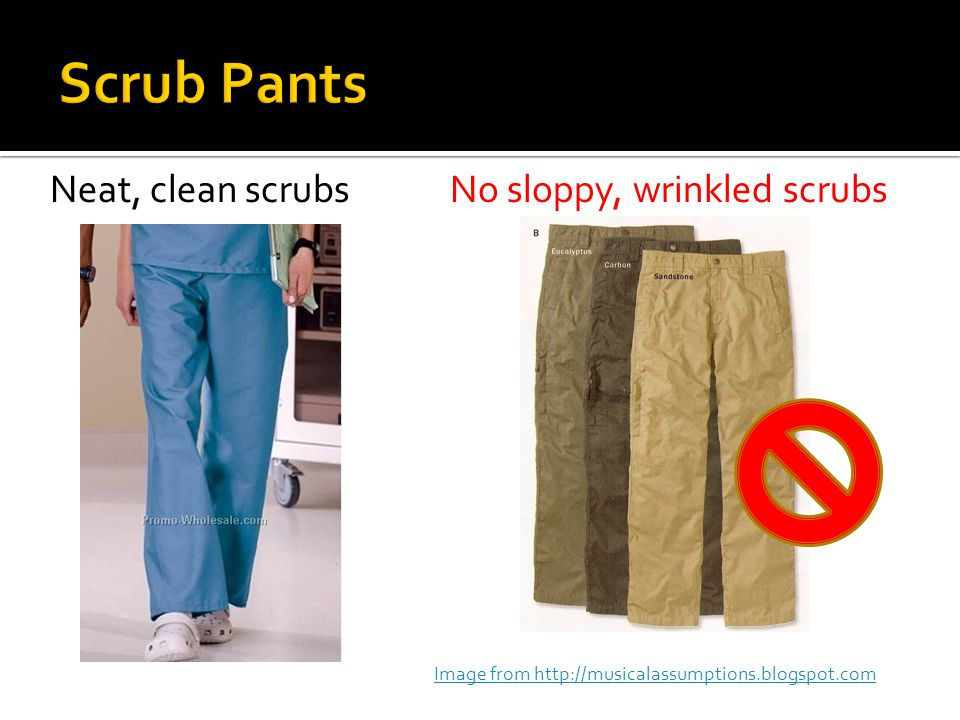 Neat, clean scrubsNo sloppy, wrinkled scrubs Image from http://musicalassumptions.blogspot.com