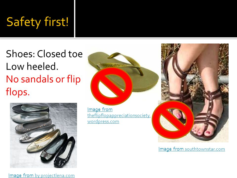 Safety first. Shoes: Closed toe Low heeled. No sandals or flip flops.