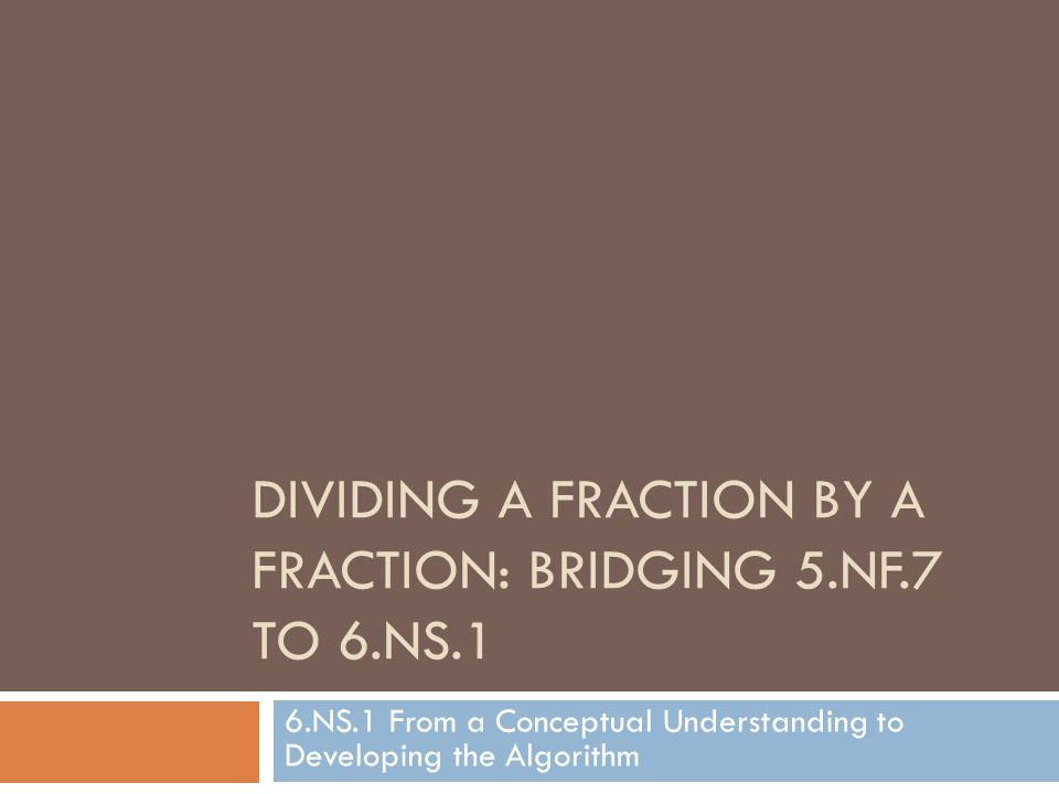 DIVIDING A FRACTION BY A FRACTION: BRIDGING 5.NF.7 TO 6.NS.1 6.NS.1 From a Conceptual Understanding to Developing the Algorithm